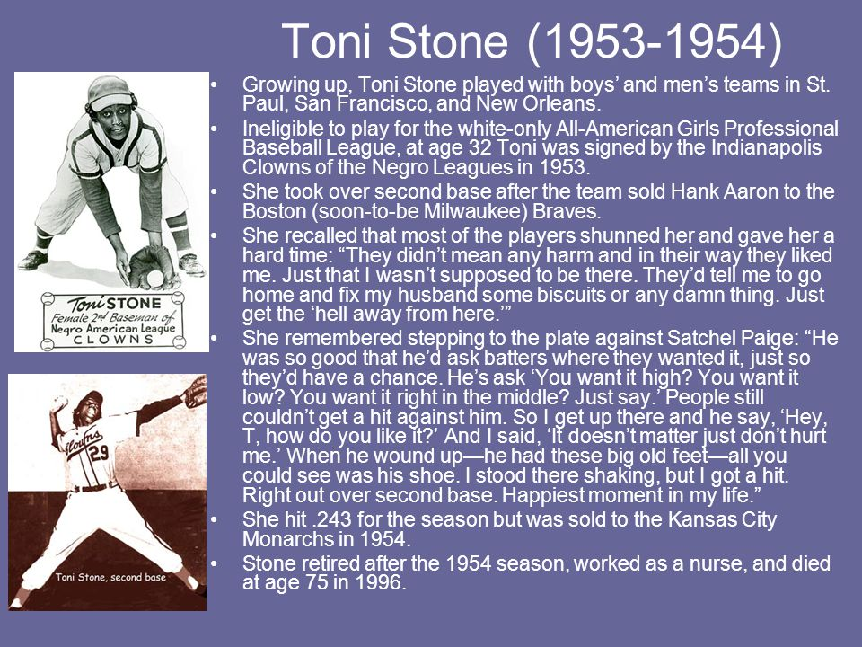 Toni Stone (1953-1954) Growing up, Toni Stone played with boys' and men's teams in St. Paul, San Francisco, and New Orleans.
