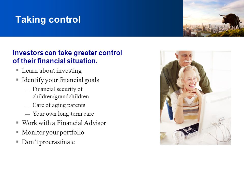 Taking control Investors can take greater control of their financial situation. Learn about investing.
