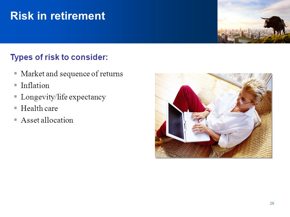Risk in retirement Types of risk to consider: