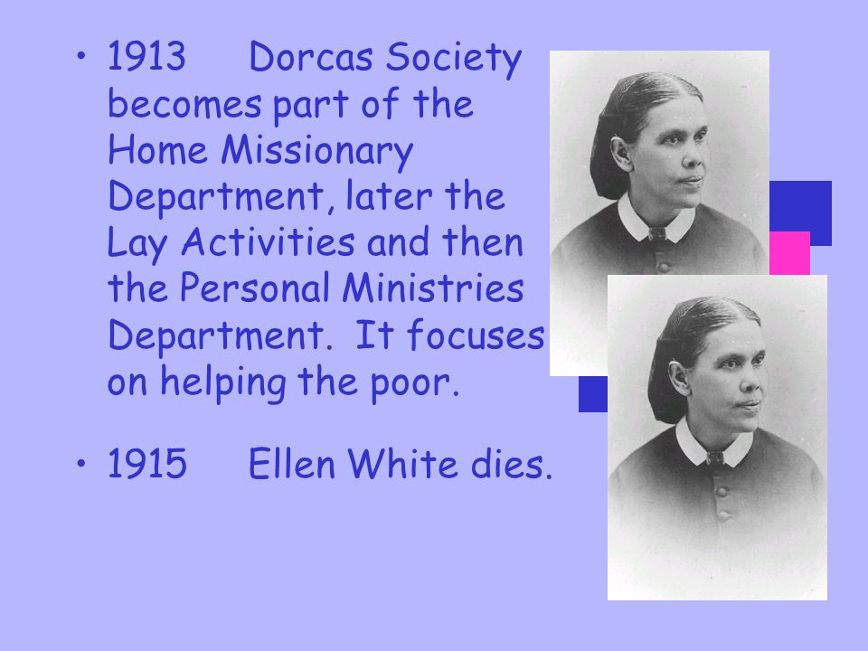 1913 Dorcas Society becomes part of the Home Missionary Department, later the Lay Activities and then the Personal Ministries Department. It focuses on helping the poor.