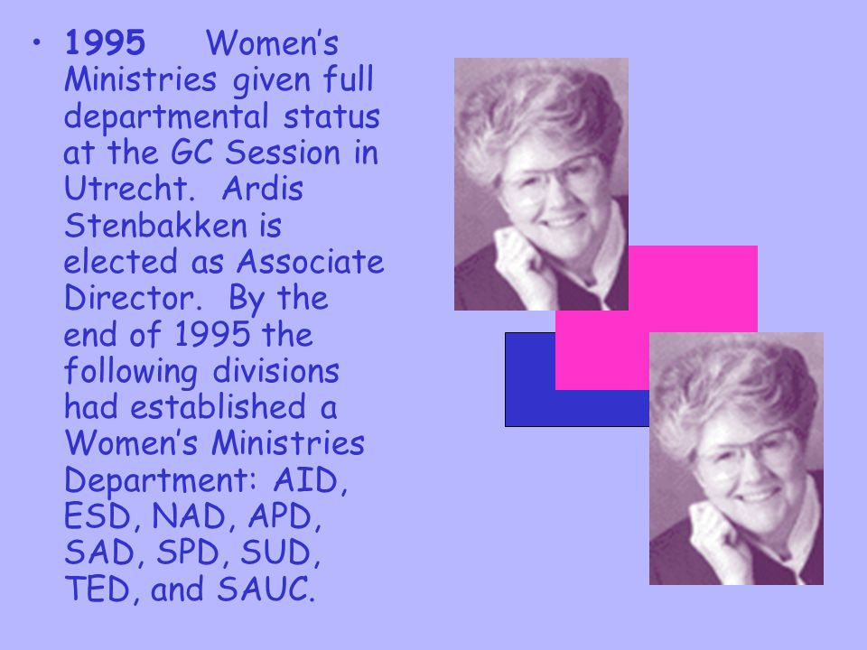 1995 Women's Ministries given full departmental status at the GC Session in Utrecht. Ardis Stenbakken is elected as Associate Director. By the end of 1995 the following divisions had established a Women's Ministries Department: AID, ESD, NAD, APD, SAD, SPD, SUD, TED, and SAUC.