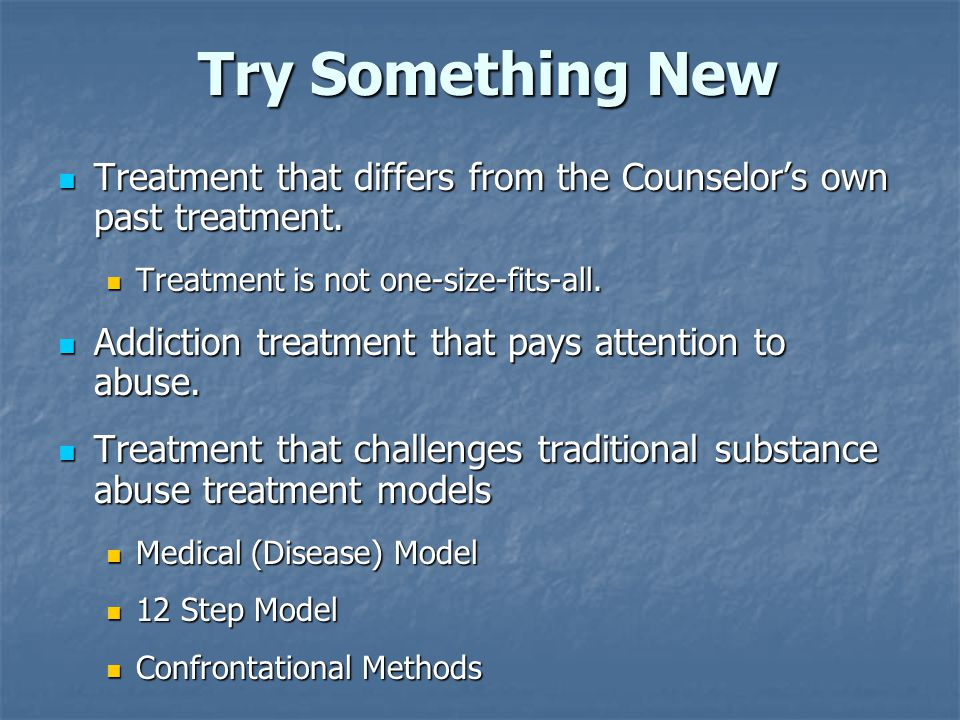 Try Something New Treatment that differs from the Counselor's own past treatment. Treatment is not one-size-fits-all.