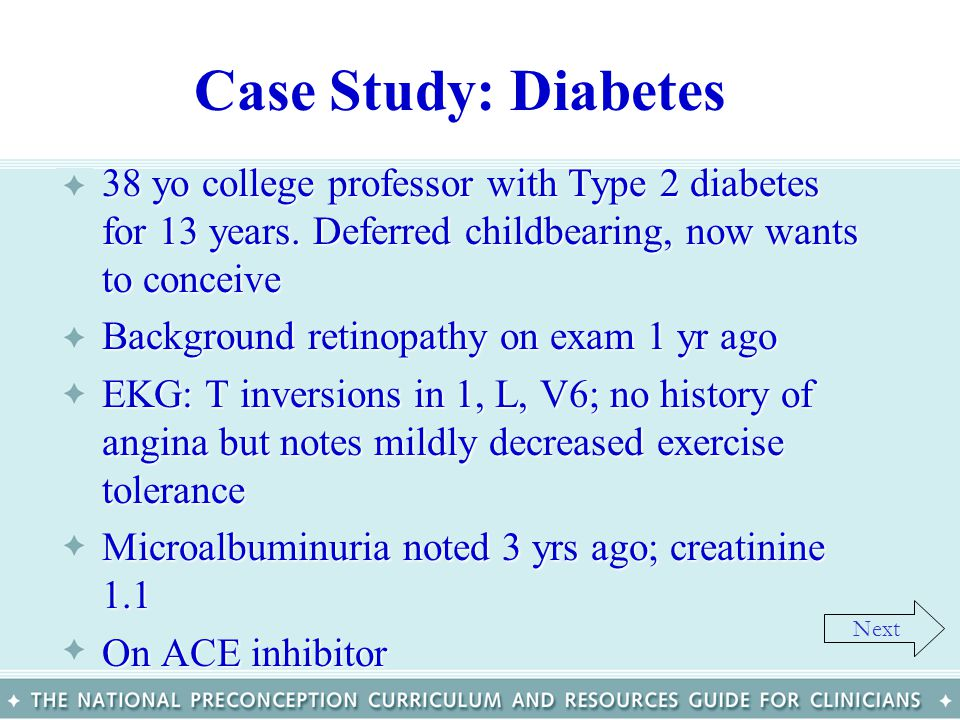 Case Study: Diabetes 38 yo college professor with Type 2 diabetes for 13 years. Deferred childbearing, now wants to conceive.