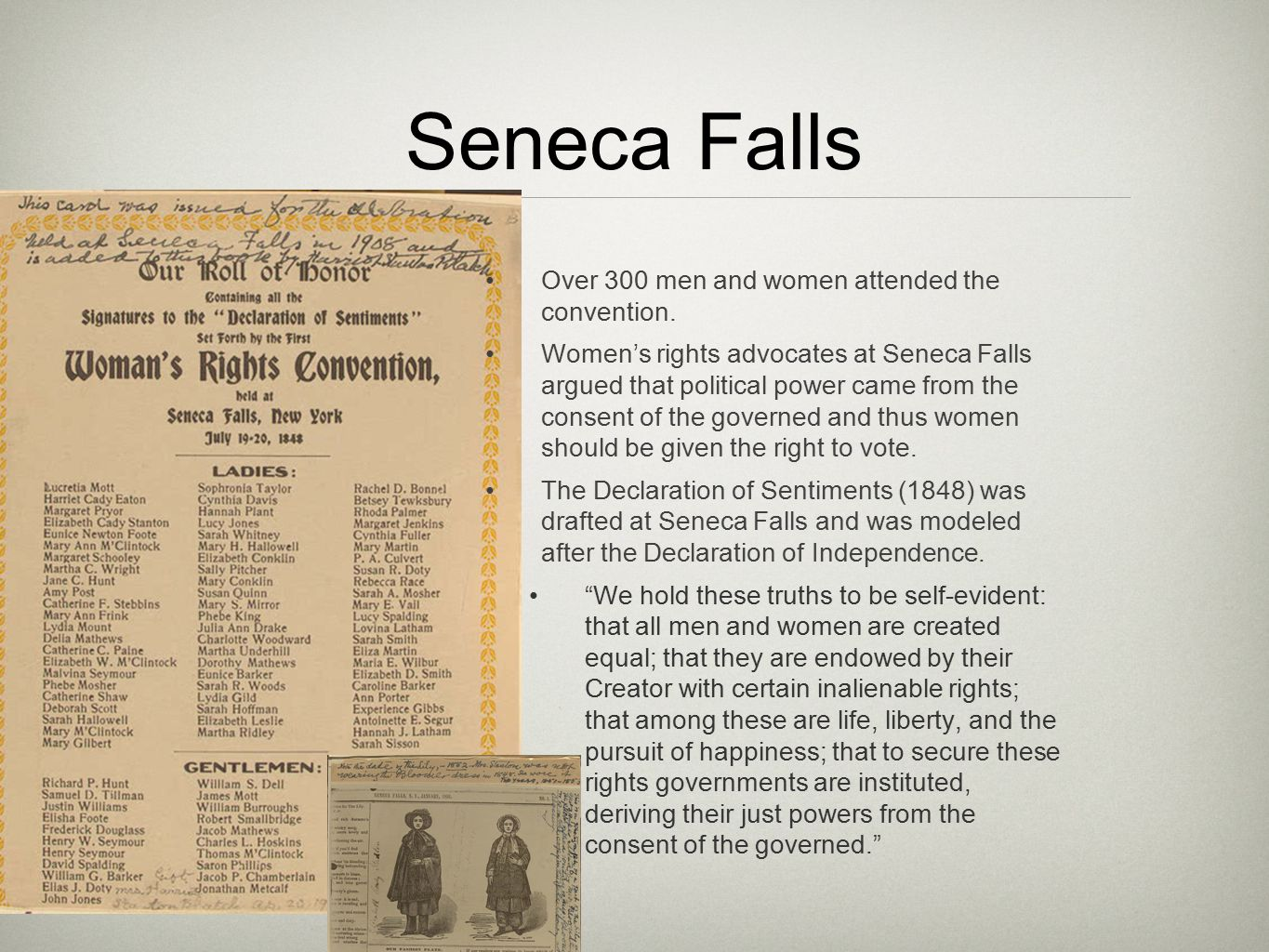 seneca falls declaration 1848 Seneca falls declaration of sentiments the feminist political movement began in the nineteenth century with the call for female suffrage at a convention in seneca falls, new york, in july 1848, a group of 240 people (200 women and 40 men) drafted and approved the declaration of sentiments.