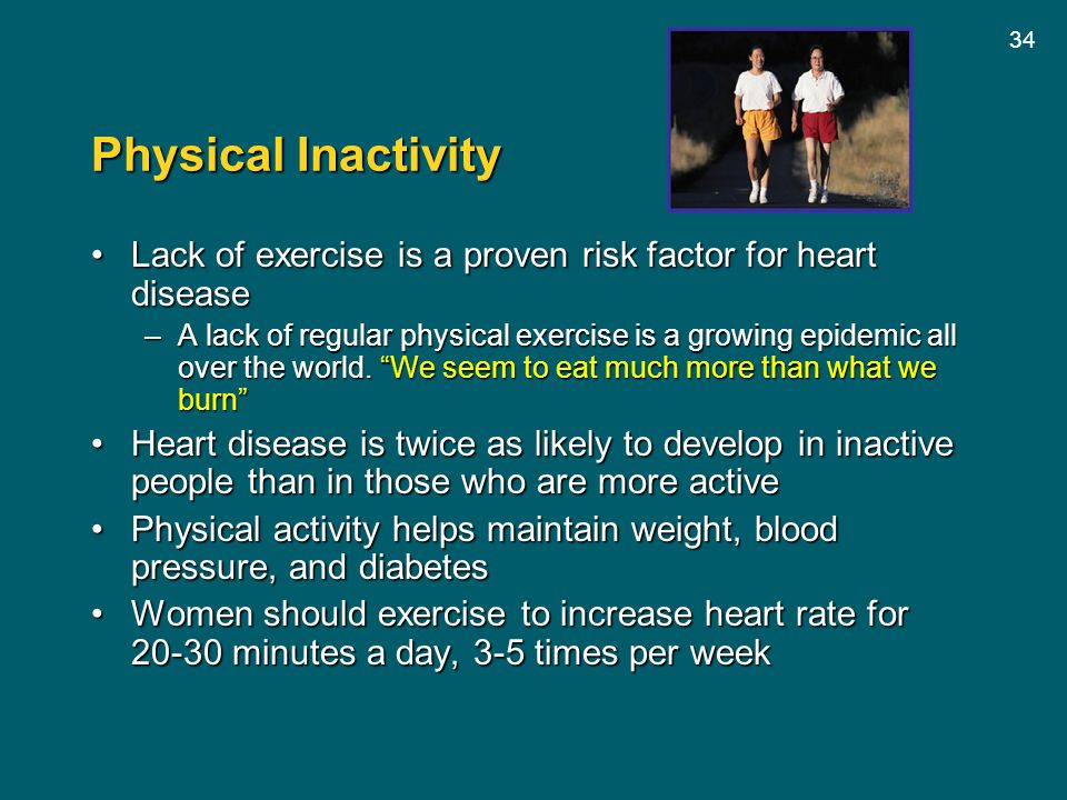 Physical Inactivity Lack of exercise is a proven risk factor for heart disease.