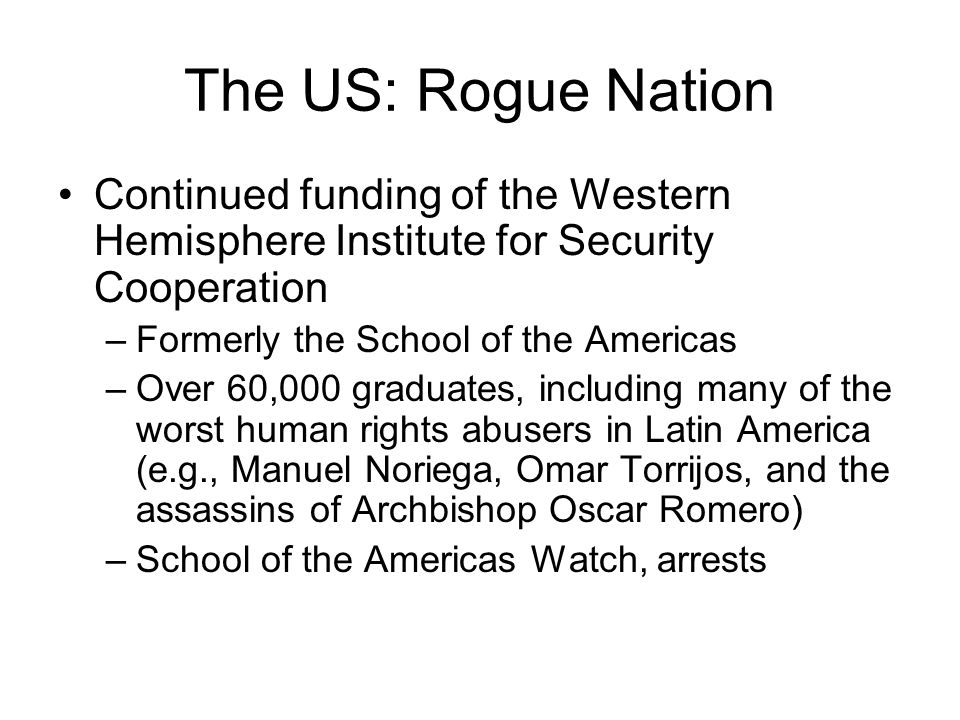 The US: Rogue Nation Continued funding of the Western Hemisphere Institute for Security Cooperation.