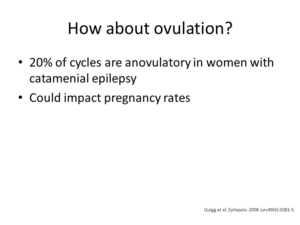 How about ovulation 20% of cycles are anovulatory in women with catamenial epilepsy. Could impact pregnancy rates.