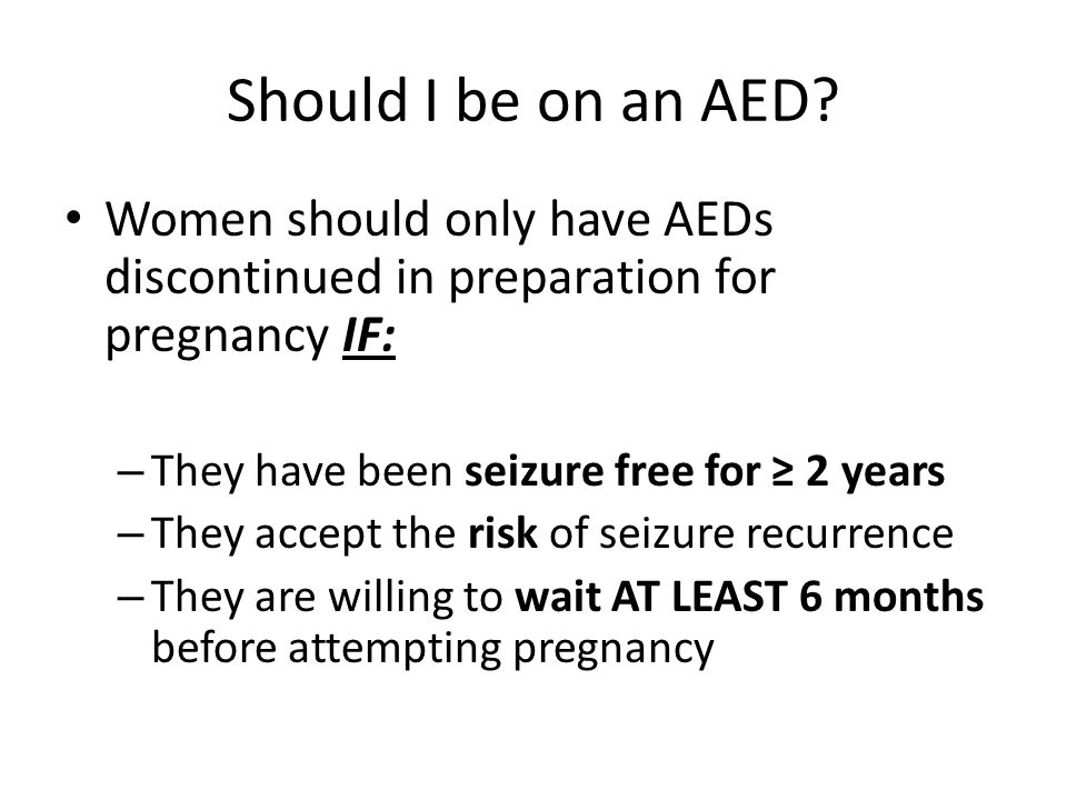Should I be on an AED Women should only have AEDs discontinued in preparation for pregnancy IF: They have been seizure free for ≥ 2 years.