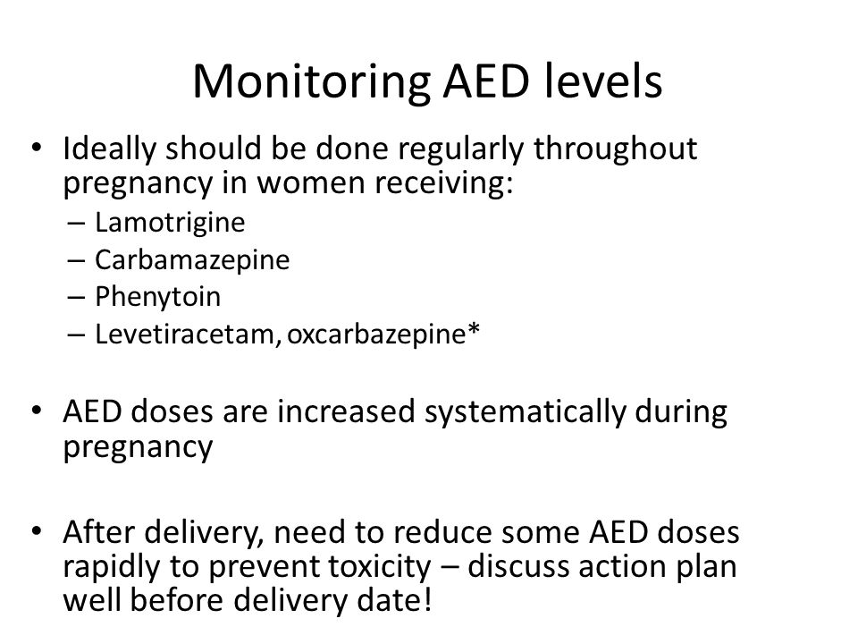 Monitoring AED levels Ideally should be done regularly throughout pregnancy in women receiving: Lamotrigine.