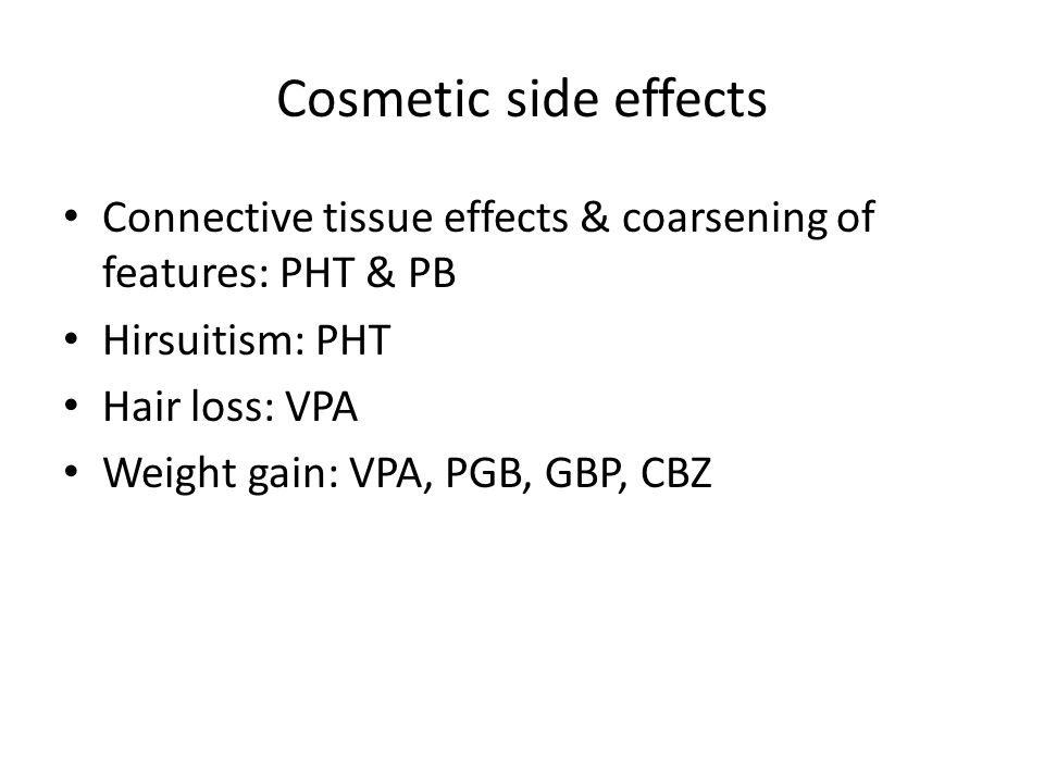 Cosmetic side effects Connective tissue effects & coarsening of features: PHT & PB. Hirsuitism: PHT.