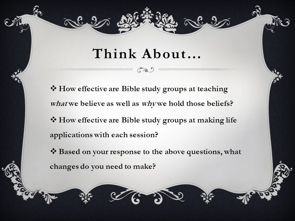 Think About… How effective are Bible study groups at teaching what we believe as well as why we hold those beliefs