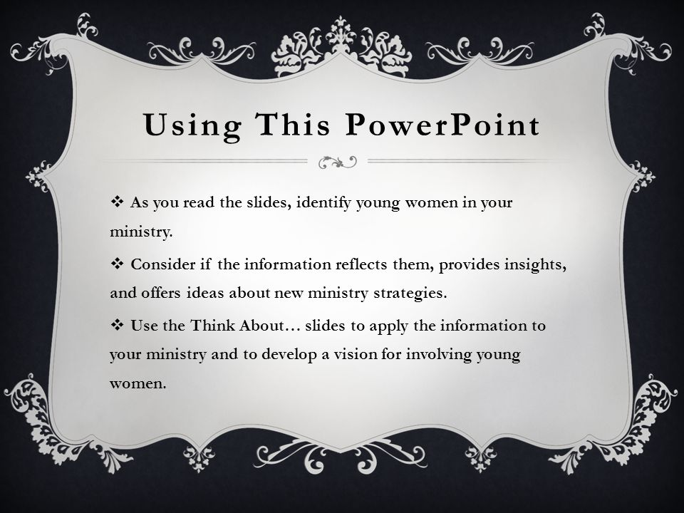 Using This PowerPoint As you read the slides, identify young women in your ministry.
