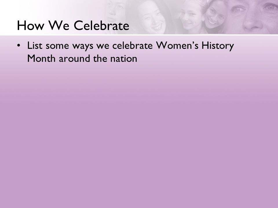 How We Celebrate List some ways we celebrate Women's History Month around the nation