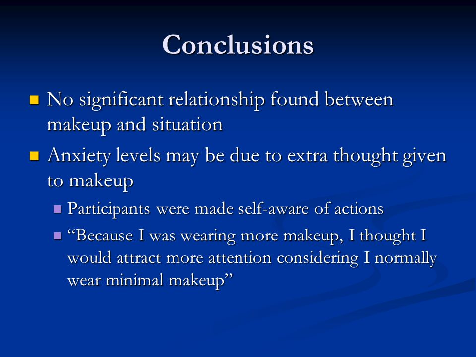 Conclusions No significant relationship found between makeup and situation. Anxiety levels may be due to extra thought given to makeup.