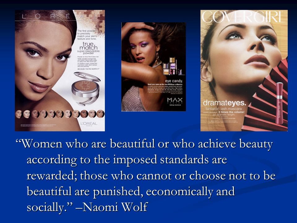 Women who are beautiful or who achieve beauty according to the imposed standards are rewarded; those who cannot or choose not to be beautiful are punished, economically and socially. –Naomi Wolf