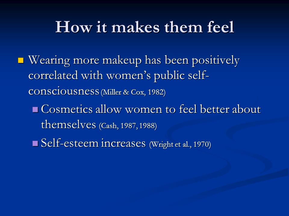 How it makes them feel Wearing more makeup has been positively correlated with women's public self-consciousness (Miller & Cox, 1982)