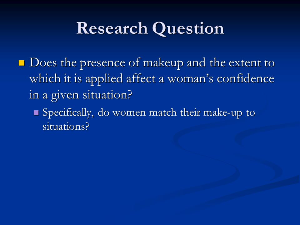 Research Question Does the presence of makeup and the extent to which it is applied affect a woman's confidence in a given situation