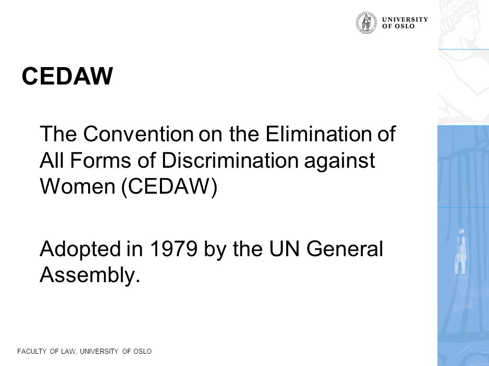 CEDAW The Convention on the Elimination of All Forms of Discrimination against Women (CEDAW) Adopted in 1979 by the UN General Assembly.