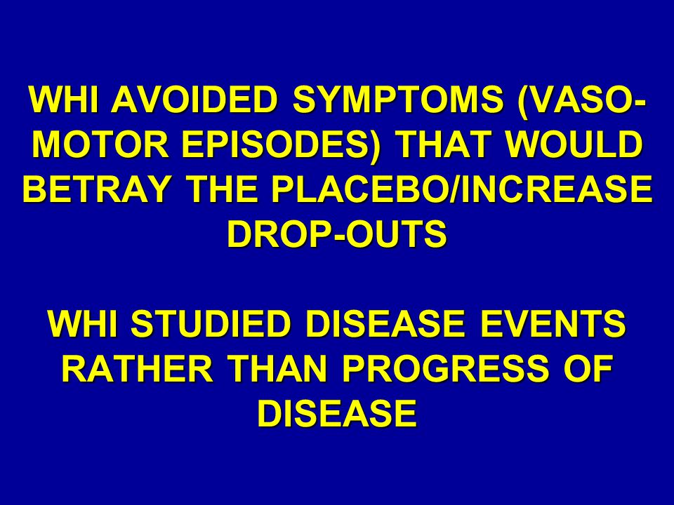 WHI AVOIDED SYMPTOMS (VASO-MOTOR EPISODES) THAT WOULD BETRAY THE PLACEBO/INCREASE DROP-OUTS WHI STUDIED DISEASE EVENTS RATHER THAN PROGRESS OF DISEASE