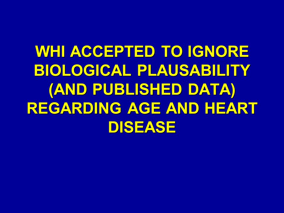 WHI ACCEPTED TO IGNORE BIOLOGICAL PLAUSABILITY (AND PUBLISHED DATA) REGARDING AGE AND HEART DISEASE