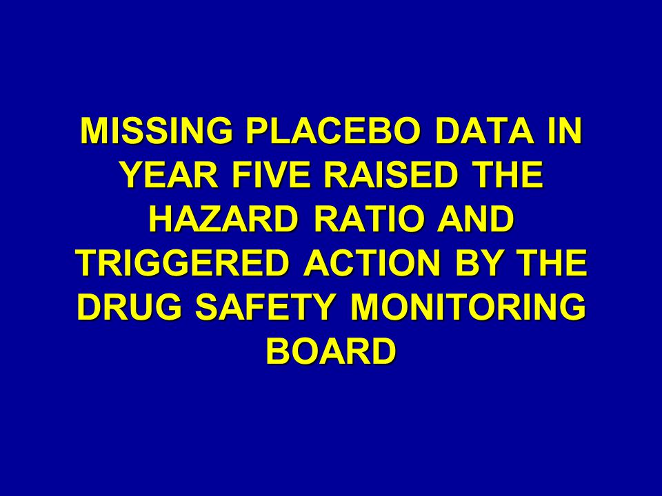 MISSING PLACEBO DATA IN YEAR FIVE RAISED THE HAZARD RATIO AND TRIGGERED ACTION BY THE DRUG SAFETY MONITORING BOARD