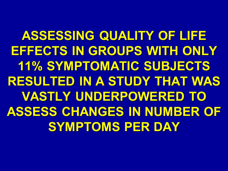 ASSESSING QUALITY OF LIFE EFFECTS IN GROUPS WITH ONLY 11% SYMPTOMATIC SUBJECTS RESULTED IN A STUDY THAT WAS VASTLY UNDERPOWERED TO ASSESS CHANGES IN NUMBER OF SYMPTOMS PER DAY
