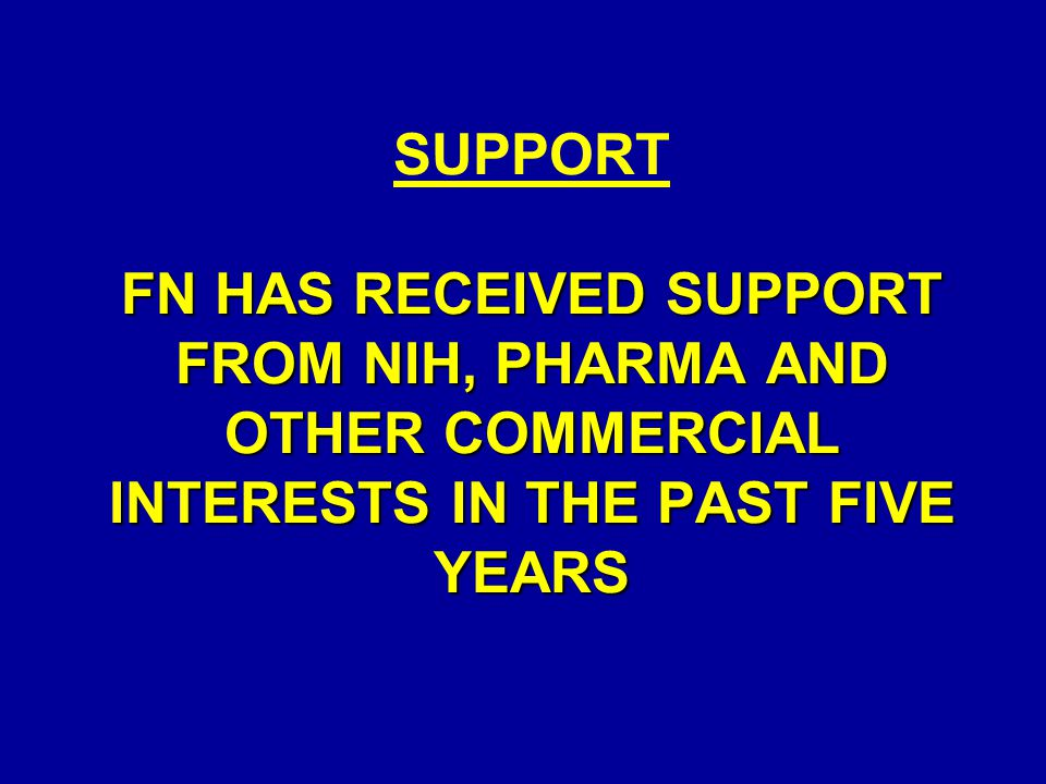 SUPPORT FN HAS RECEIVED SUPPORT FROM NIH, PHARMA AND OTHER COMMERCIAL INTERESTS IN THE PAST FIVE YEARS