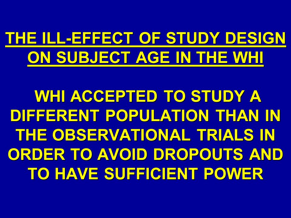 THE ILL-EFFECT OF STUDY DESIGN ON SUBJECT AGE IN THE WHI WHI ACCEPTED TO STUDY A DIFFERENT POPULATION THAN IN THE OBSERVATIONAL TRIALS IN ORDER TO AVOID DROPOUTS AND TO HAVE SUFFICIENT POWER