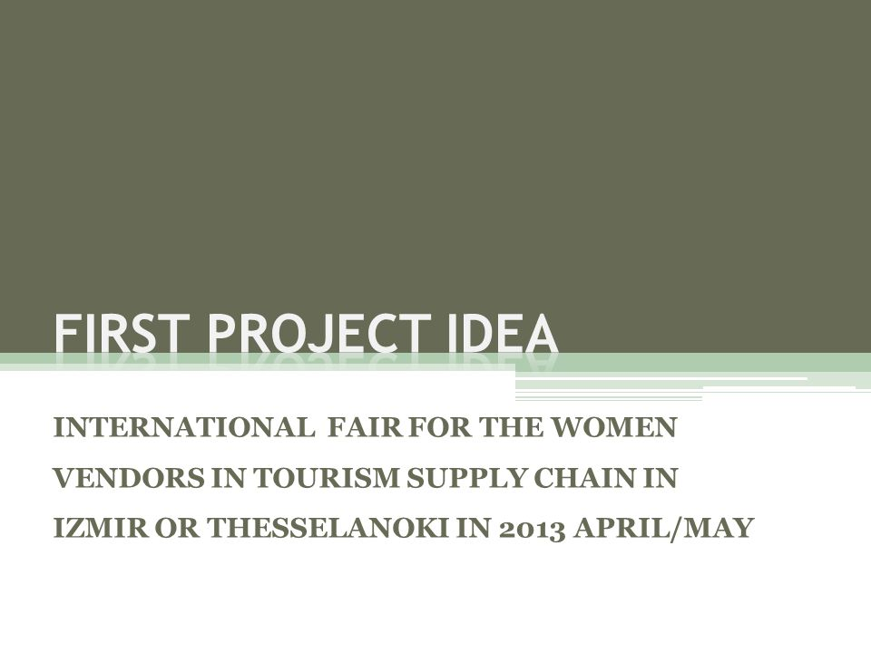 FIRST PROJECT IDEA INTERNATIONAL FAIR FOR THE WOMEN VENDORS IN TOURISM SUPPLY CHAIN IN IZMIR OR THESSELANOKI IN 2013 APRIL/MAY.