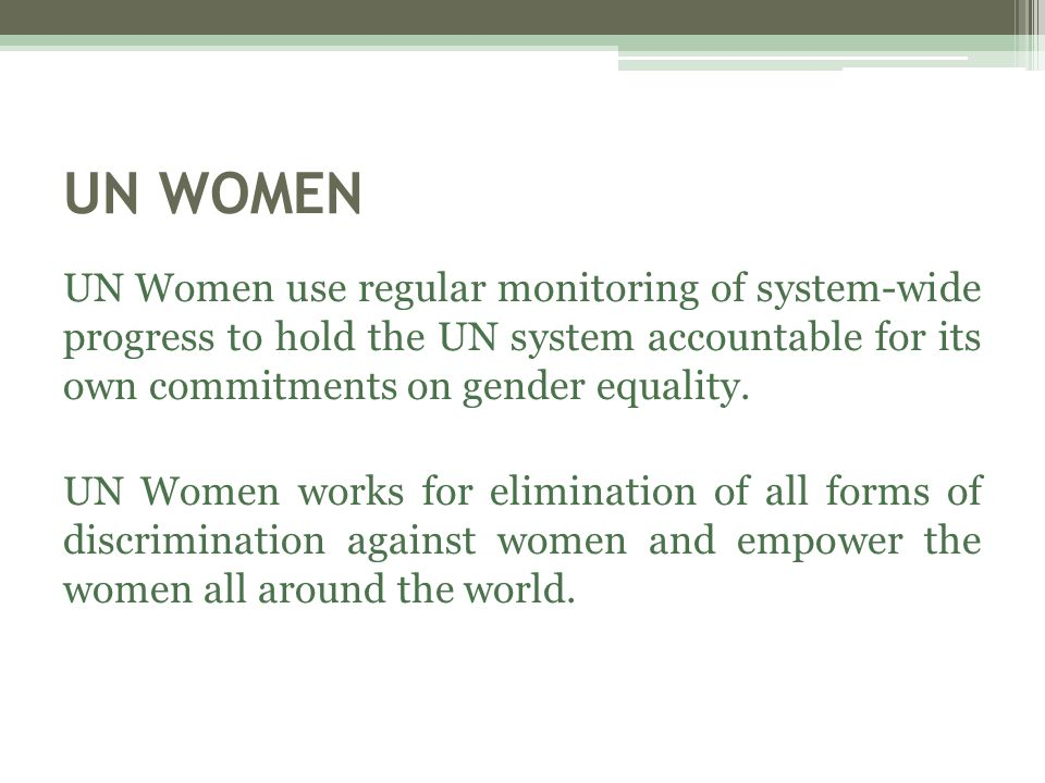 UN WOMEN UN Women use regular monitoring of system-wide progress to hold the UN system accountable for its own commitments on gender equality.