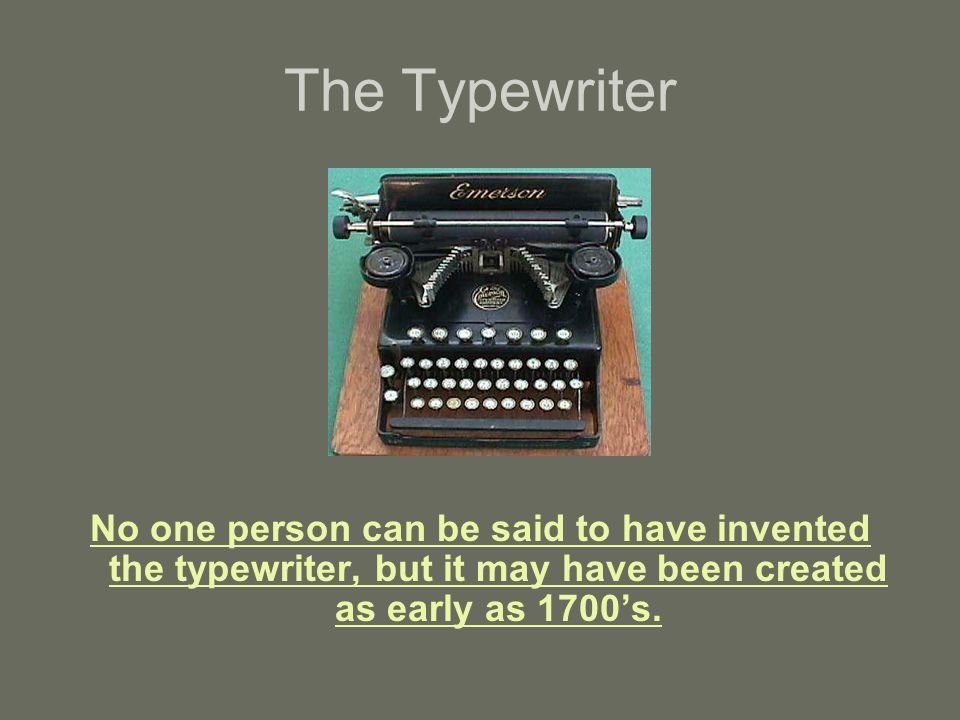The Typewriter No one person can be said to have invented the typewriter, but it may have been created as early as 1700's.