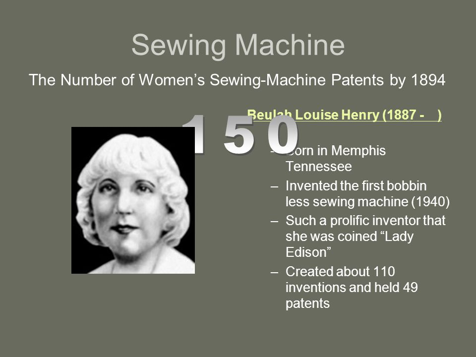 Sewing Machine The Number of Women's Sewing-Machine Patents by 1894. Beulah Louise Henry (1887 - )