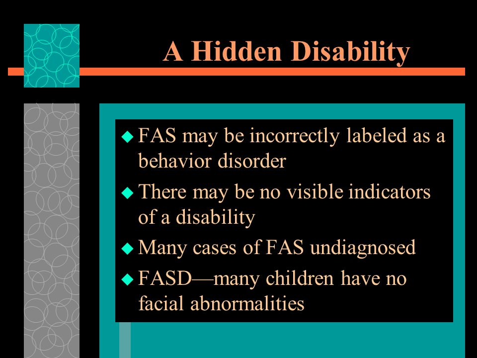 A Hidden Disability FAS may be incorrectly labeled as a behavior disorder. There may be no visible indicators of a disability.