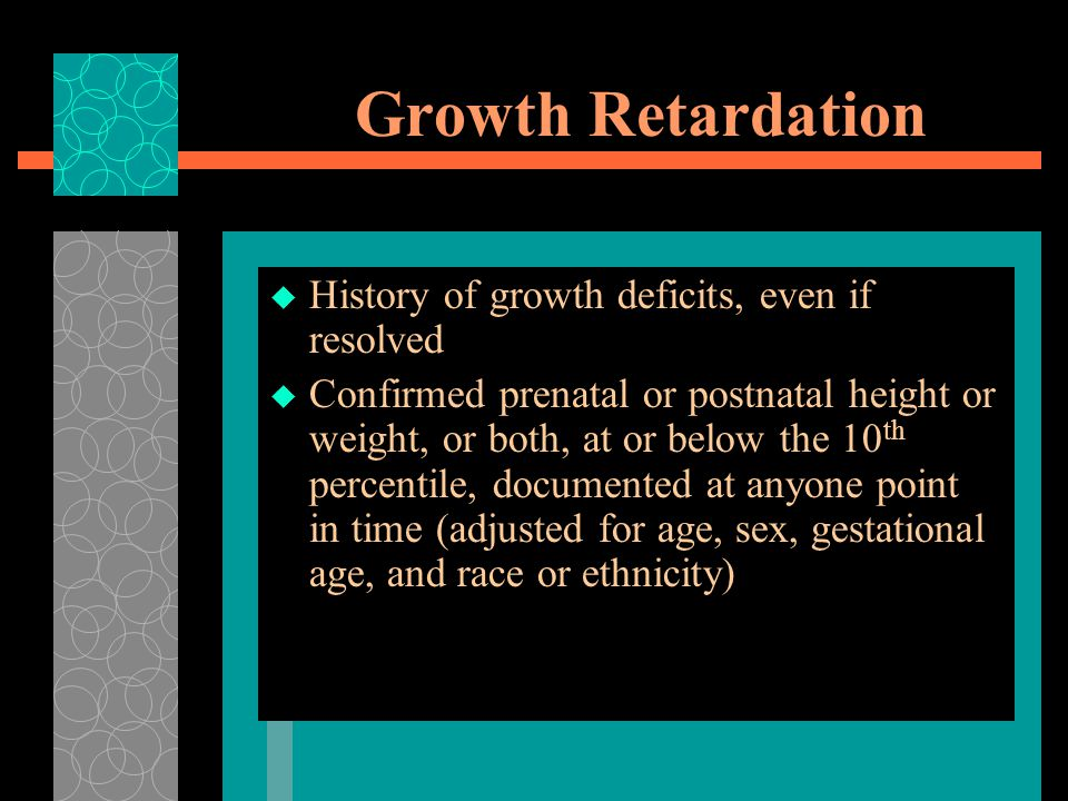 Growth Retardation History of growth deficits, even if resolved