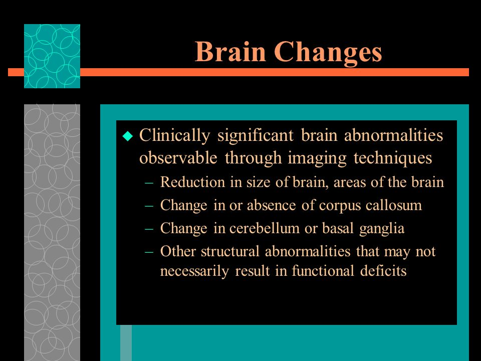 Brain Changes Clinically significant brain abnormalities observable through imaging techniques. Reduction in size of brain, areas of the brain.