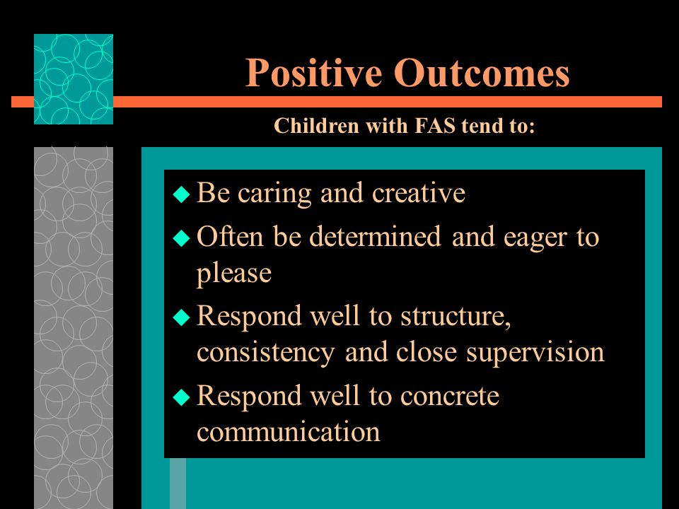 Children with FAS tend to: