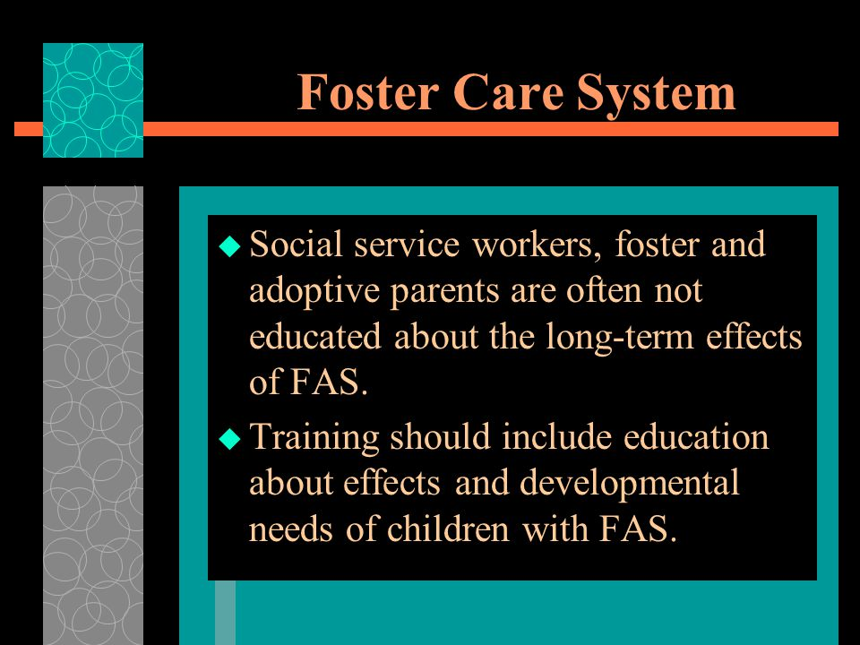Foster Care System Social service workers, foster and adoptive parents are often not educated about the long-term effects of FAS.