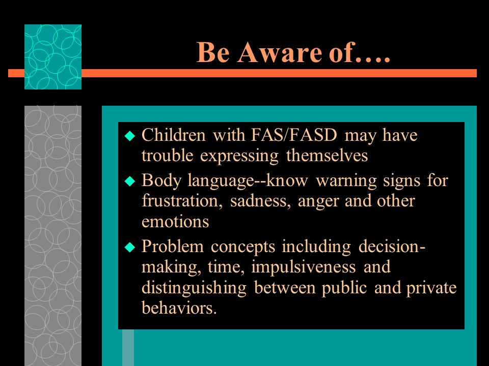 Be Aware of…. Children with FAS/FASD may have trouble expressing themselves.