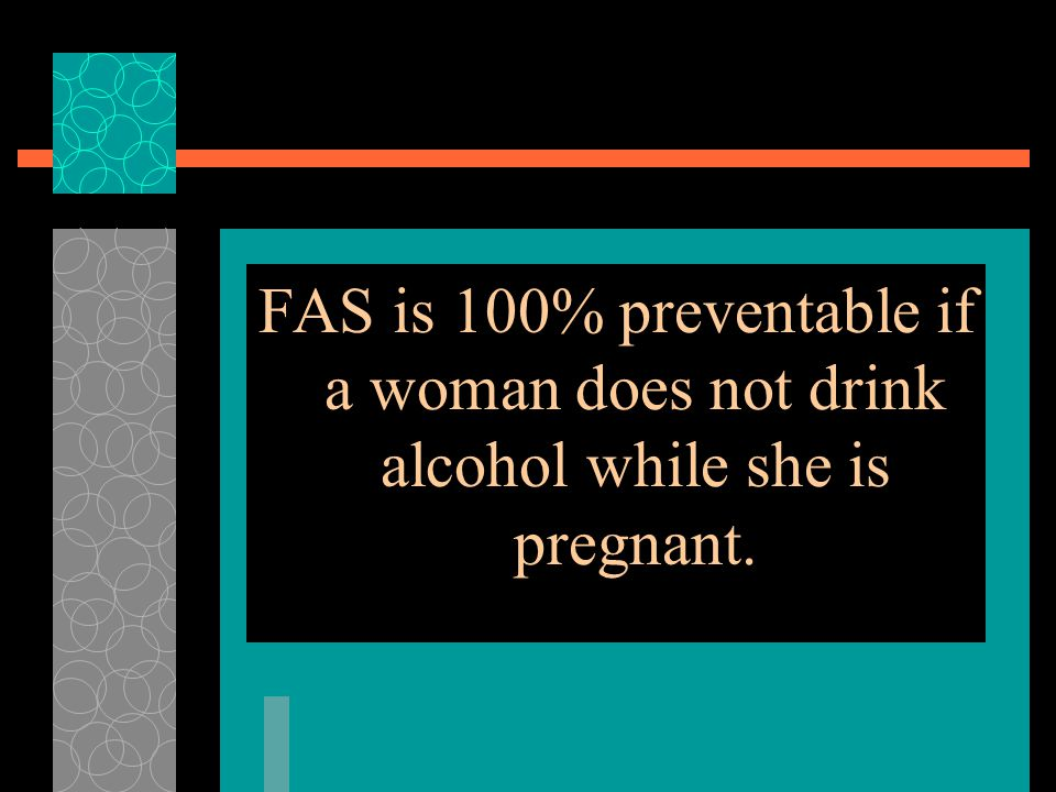 FAS is 100% preventable if a woman does not drink alcohol while she is pregnant.