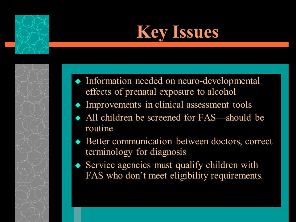 Key Issues Information needed on neuro-developmental effects of prenatal exposure to alcohol. Improvements in clinical assessment tools.