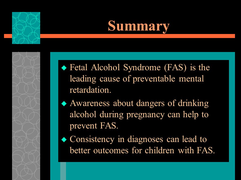 Summary Fetal Alcohol Syndrome (FAS) is the leading cause of preventable mental retardation.