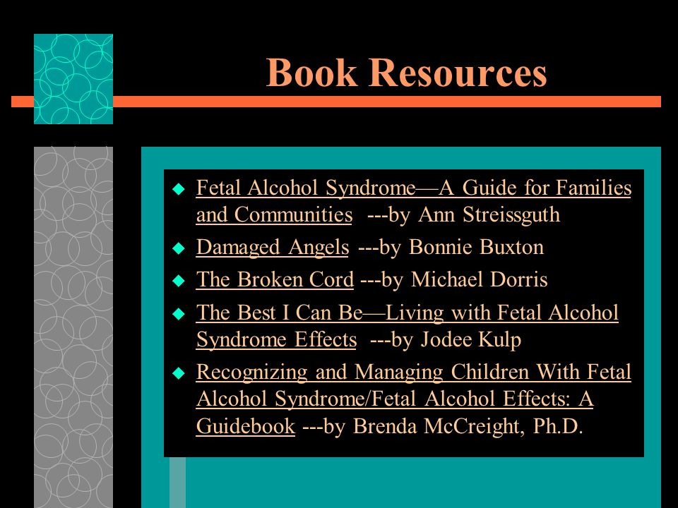 Book Resources Fetal Alcohol Syndrome—A Guide for Families and Communities ---by Ann Streissguth. Damaged Angels ---by Bonnie Buxton.