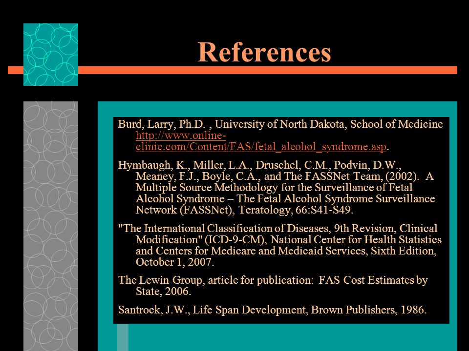 References Burd, Larry, Ph.D. , University of North Dakota, School of Medicine http://www.online-clinic.com/Content/FAS/fetal_alcohol_syndrome.asp.