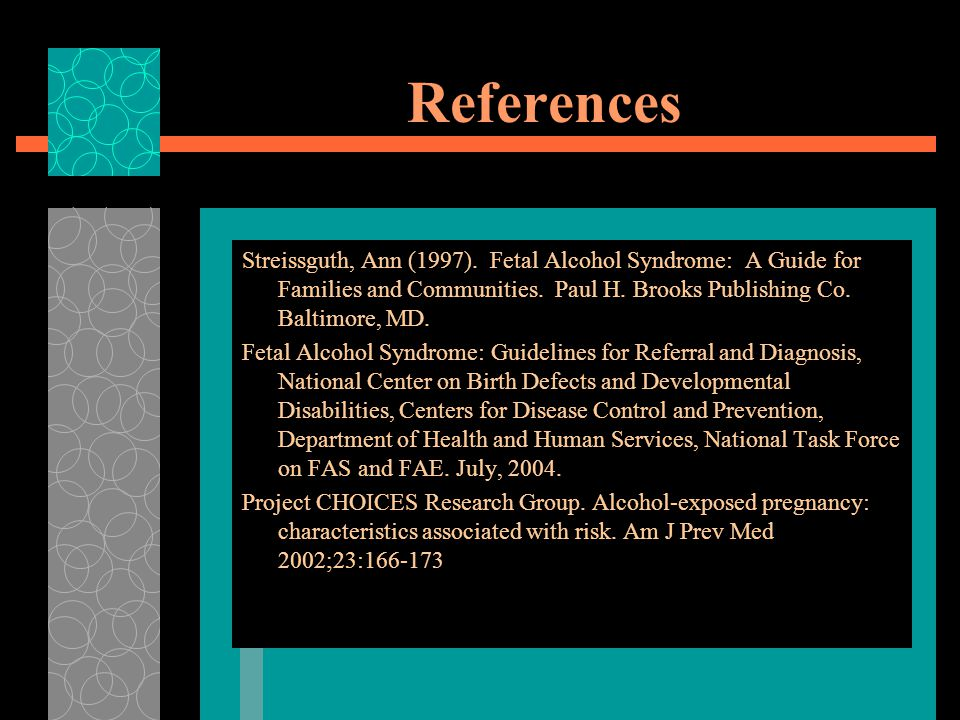 References Streissguth, Ann (1997). Fetal Alcohol Syndrome: A Guide for Families and Communities. Paul H. Brooks Publishing Co. Baltimore, MD.