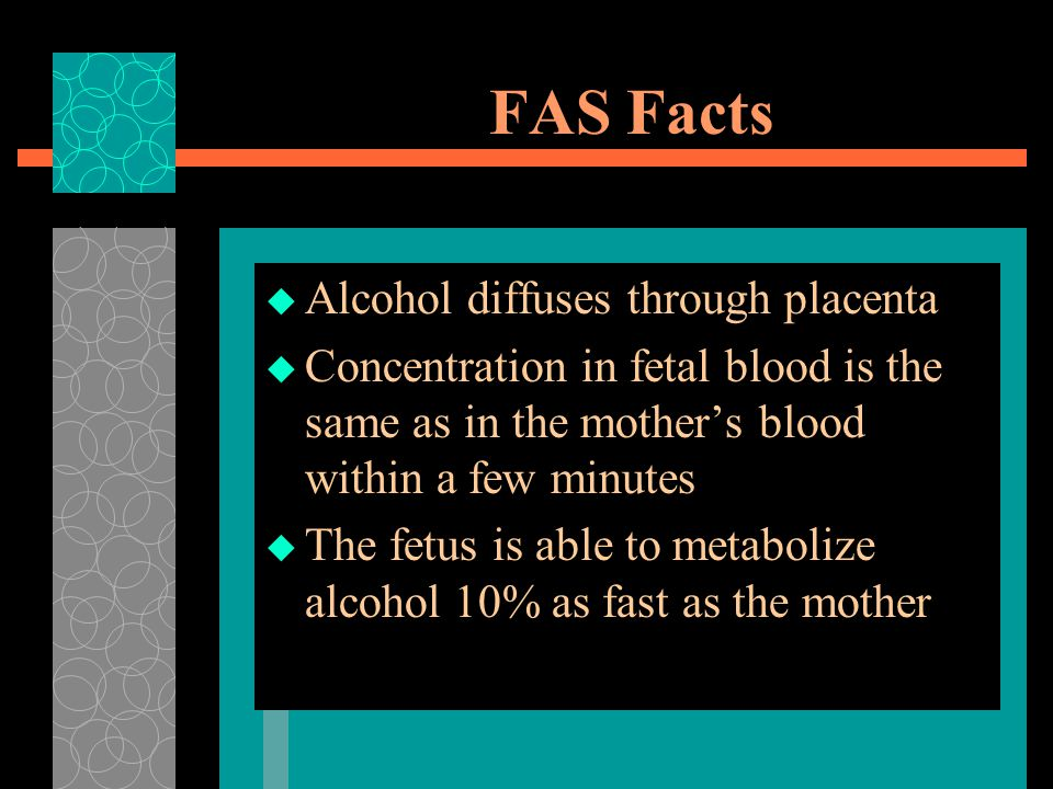 FAS Facts Alcohol diffuses through placenta