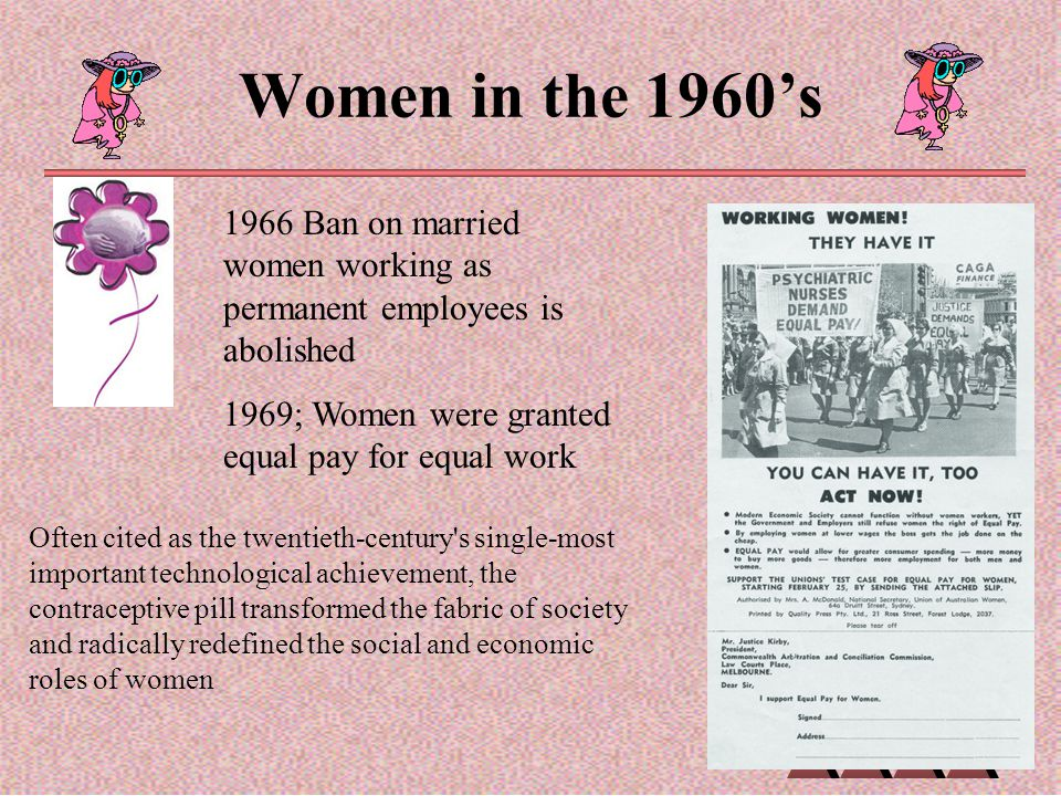 Women in the 1960's 1966 Ban on married women working as permanent employees is abolished. 1969; Women were granted equal pay for equal work.