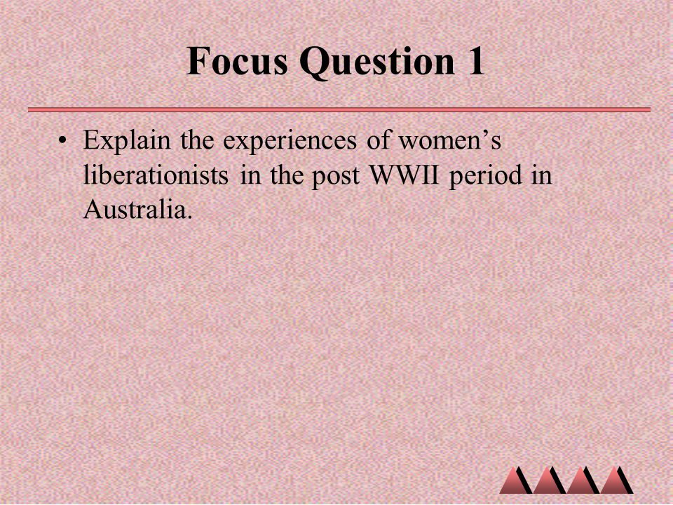 Focus Question 1 Explain the experiences of women's liberationists in the post WWII period in Australia.