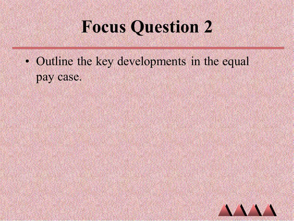 Focus Question 2 Outline the key developments in the equal pay case.