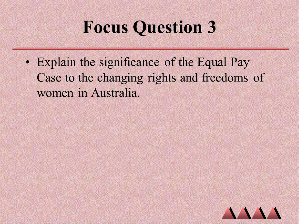 Focus Question 3 Explain the significance of the Equal Pay Case to the changing rights and freedoms of women in Australia.