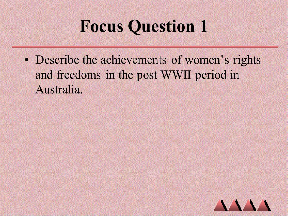 Focus Question 1 Describe the achievements of women's rights and freedoms in the post WWII period in Australia.